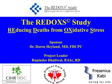 The REDOXS © Study REducing Deaths from OXidative Stress Sponsor Dr. Daren Heyland, MD, FRCPC Project Leader Rupinder Dhaliwal, BASc, RD.
