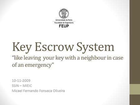 "Key Escrow System ""like leaving your key with a neighbour in case of an emergency"" 10-11-2009 SSIN – MIEIC Micael Fernando Fonseca Oliveira."