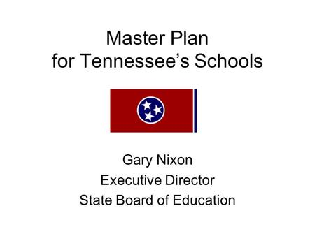 Master Plan for Tennessee's Schools Gary Nixon Executive Director State Board of Education.