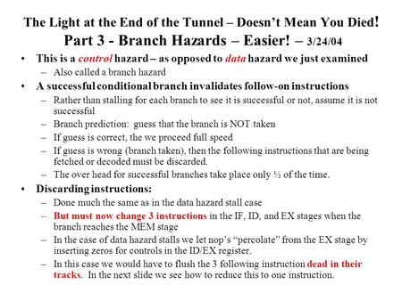 The Light at the End of the Tunnel – Doesn't Mean You Died ! Part 3 - Branch Hazards – Easier! – 3/24/04 This is a control hazard – as opposed to data.