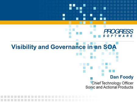 Chief Technology Officer Sonic and Actional Products Dan Foody Visibility and Governance in an SOA.