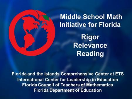 Middle School Math Initiative for Florida Rigor Relevance Reading Florida and the Islands Comprehensive Center at ETS International Center for Leadership.