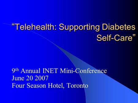""" Telehealth: Supporting Diabetes Self-Care "" 9 th Annual INET Mini-Conference June 20 2007 Four Season Hotel, Toronto."