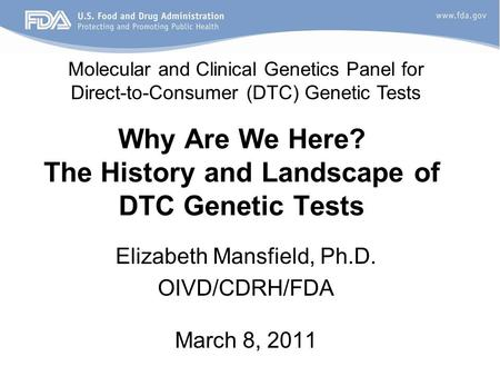 Why Are We Here? The History and Landscape of DTC Genetic Tests Elizabeth Mansfield, Ph.D. OIVD/CDRH/FDA March 8, 2011 Molecular and Clinical Genetics.