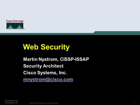 1 © 2003 Cisco Systems, Inc. All rights reserved. Session Number Presentation_ID Web Security Martin Nystrom, CISSP-ISSAP Security Architect Cisco Systems,