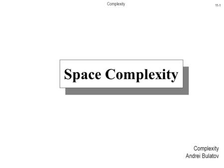 Complexity 11-1 Complexity Andrei Bulatov Space Complexity.