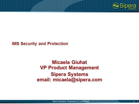 1 Sipera Systems, Proprietary & Confidential IMS Security and Protection Micaela Giuhat VP Product Management Sipera Systems