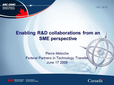 Enabling R&D collaborations from an SME perspective Pierre Meloche Federal Partners in Technology Transfer June 17 2009.