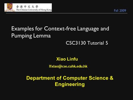Examples for Context-free Language and Pumping Lemma CSC3130 Tutorial 5 Xiao Linfu Department of Computer Science & Engineering.