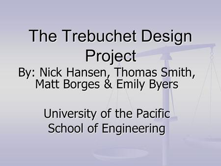 The Trebuchet Design Project By: Nick Hansen, Thomas Smith, Matt Borges & Emily Byers University of the Pacific School of Engineering.