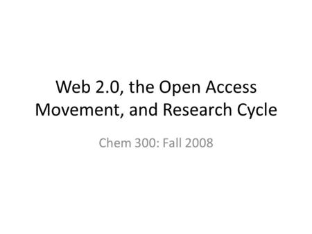 Web 2.0, the Open Access Movement, and Research Cycle Chem 300: Fall 2008.