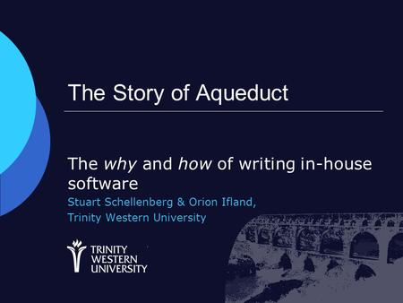 The Story of Aqueduct The why and how of writing in-house software Stuart Schellenberg & Orion Ifland, Trinity Western University.