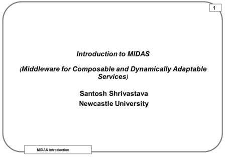 MIDAS Introduction 1 Introduction to MIDAS ( Middleware for Composable and Dynamically Adaptable Services ) Santosh Shrivastava Newcastle University.