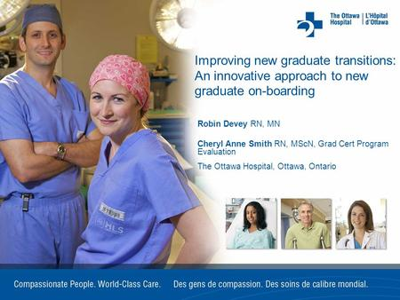 Improving new graduate transitions: An innovative approach to new graduate on-boarding Robin Devey RN, MN Cheryl Anne Smith RN, MScN, Grad Cert Program.