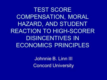 TEST SCORE COMPENSATION, MORAL HAZARD, AND STUDENT REACTION TO HIGH-SCORER DISINCENTIVES IN ECONOMICS PRINCIPLES Johnnie B. Linn III Concord University.