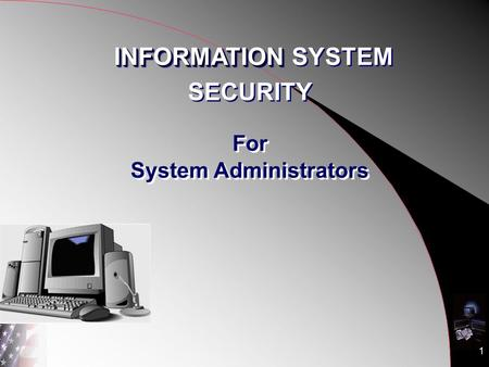1 For System Administrators INFORMATION INFORMATION SYSTEM SECURITY INFORMATION INFORMATION SYSTEM SECURITY.
