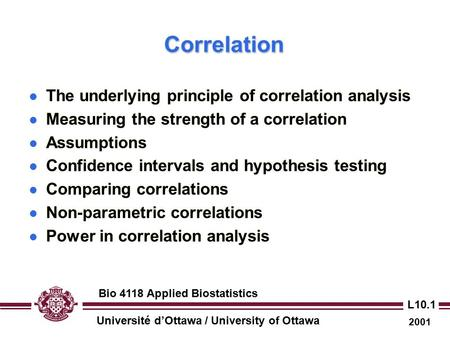 Université d'Ottawa / University of Ottawa 2001 Bio 4118 Applied Biostatistics L10.1 CorrelationCorrelation The underlying principle of correlation analysis.