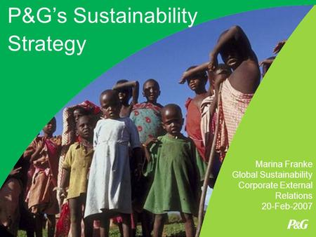 P&G's Sustainability Strategy Marina Franke Global Sustainability Corporate External Relations 20-Feb-2007.