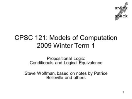 Snick  snack CPSC 121: Models of Computation 2009 Winter Term 1 Propositional Logic: Conditionals and Logical Equivalence Steve Wolfman, based on notes.