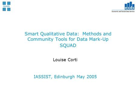 Smart Qualitative Data: Methods and Community Tools for Data Mark-Up SQUAD Louise Corti IASSIST, Edinburgh May 2005.