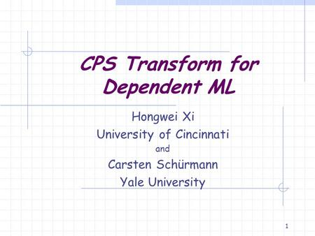 1 CPS Transform for Dependent ML Hongwei Xi University of Cincinnati and Carsten Schürmann Yale University.