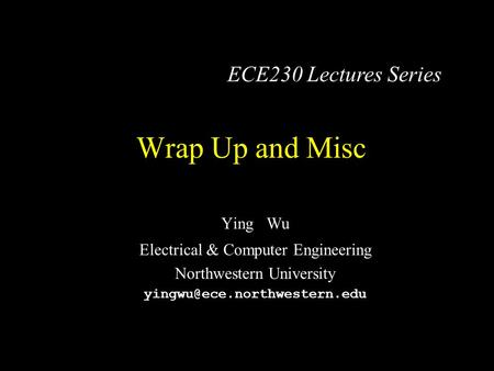 Wrap Up and Misc Ying Wu Electrical & Computer Engineering Northwestern University ECE230 Lectures Series.