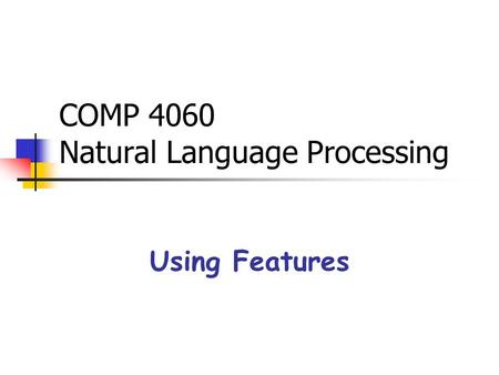COMP 4060 Natural Language Processing Using Features.
