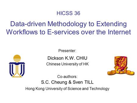 HICSS 36 Data-driven Methodology to Extending Workflows to E-services over the Internet Presenter: Dickson K.W. CHIU Chinese University of HK Co-authors: