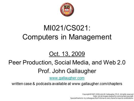 MI021/CS021: Computers in Management Oct. 13, 2009 Peer Production, Social Media, and Web 2.0 Prof. John Gallaugher www.gallaugher.com written case & podcasts.