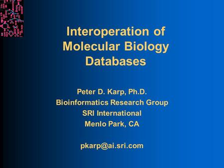Interoperation of Molecular Biology Databases Peter D. Karp, Ph.D. Bioinformatics Research Group SRI International Menlo Park, CA