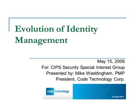 Evolution of Identity Management May 15, 2008 For: CIPS Security Special Interest Group Presented by: Mike Waddingham, PMP President, Code Technology Corp.