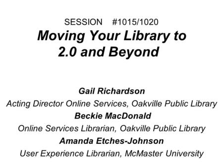 SESSION #1015/1020 Moving Your Library to 2.0 and Beyond Gail Richardson Acting Director Online Services, Oakville Public Library Beckie MacDonald Online.