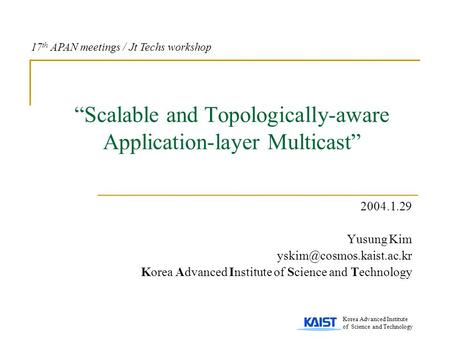 """Scalable and Topologically-aware Application-layer Multicast"" 2004.1.29 Yusung Kim Korea Advanced Institute of Science and Technology."
