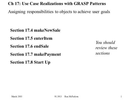 March 200391.3913 Ron McFadyen1 Ch 17: Use Case Realizations with GRASP Patterns Assigning responsibilities to objects to achieve user goals Section 17.4.