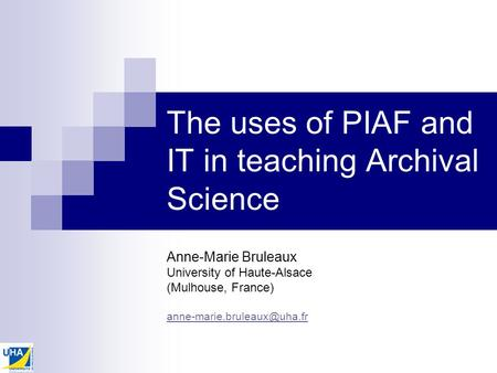 The uses of PIAF and IT in teaching Archival Science Anne-Marie Bruleaux University of Haute-Alsace (Mulhouse, France)