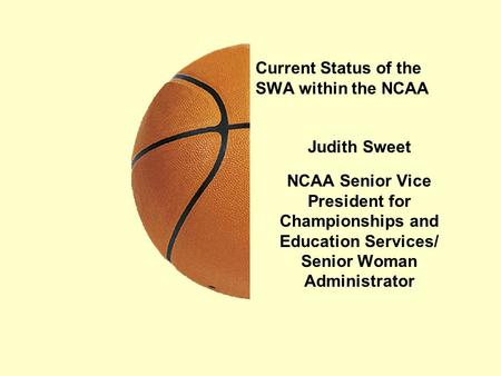 Current Status of the SWA within the NCAA Judith Sweet NCAA Senior Vice President for Championships and Education Services/ Senior Woman Administrator.