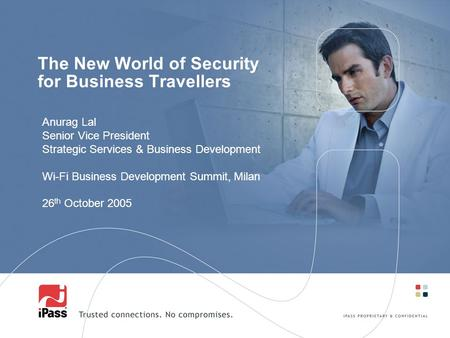The New World of Security for Business Travellers Anurag Lal Senior Vice President Strategic Services & Business Development Wi-Fi Business Development.
