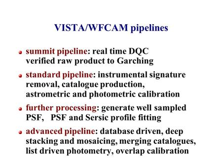 VISTA/WFCAM pipelines summit pipeline: real time DQC verified raw product to Garching standard pipeline: instrumental signature removal, catalogue production,