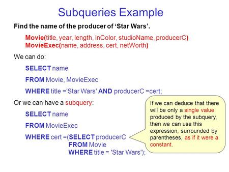 Subqueries Example Find the name of the producer of 'Star Wars'. Movie(title, year, length, inColor, studioName, producerC) MovieExec(name, address, cert,