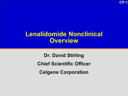 CP-1 Lenalidomide Nonclinical Overview Dr. David Stirling Chief Scientific Officer Celgene Corporation.