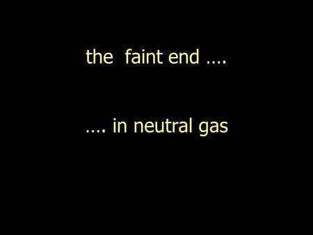 "The faint end …. …. in neutral gas. ""luminous"""