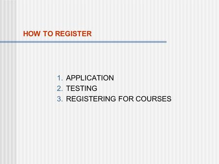 HOW TO REGISTER 1.APPLICATION 2.TESTING 3.REGISTERING FOR COURSES.