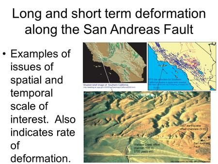Long and short term deformation along the San Andreas Fault Examples of issues of spatial and temporal scale of interest. Also indicates rate of deformation.