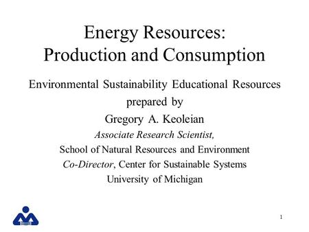 1 Energy Resources: Production and Consumption Environmental Sustainability Educational Resources prepared by Gregory A. Keoleian Associate Research Scientist,