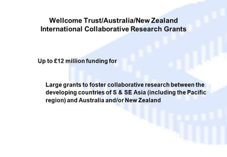 Wellcome Trust/Australia/New Zealand International Collaborative Research Grants  Up to £12 million funding for Large grants to foster collaborative research.