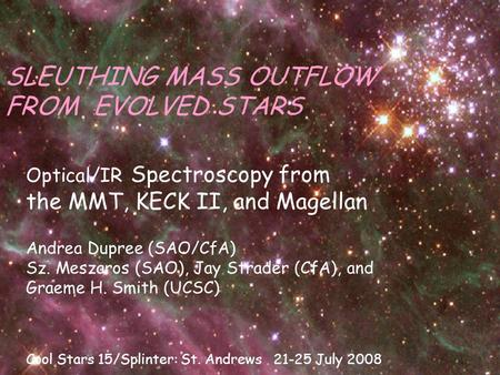 SLEUTHING MASS OUTFLOW FROM EVOLVED STARS Optical/IR Spectroscopy from the MMT, KECK II, and Magellan Andrea Dupree (SAO/CfA) Sz. Meszaros (SAO), Jay Strader.