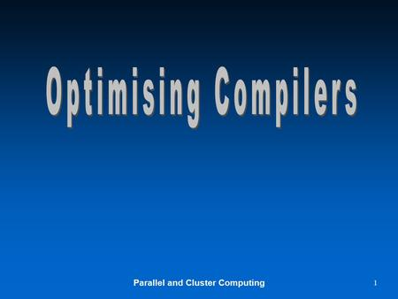 Parallel and Cluster Computing 1. 2 Optimising Compilers u The main specific optimization is loop vectorization u The compilers –Try to recognize such.
