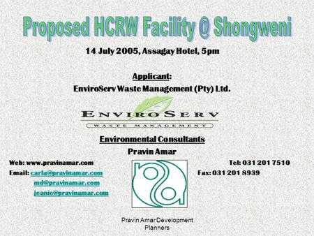 Pravin Amar Development Planners 14 July 2005, Assagay Hotel, 5pm Applicant: EnviroServ Waste Management (Pty) Ltd. Environmental Consultants Pravin Amar.