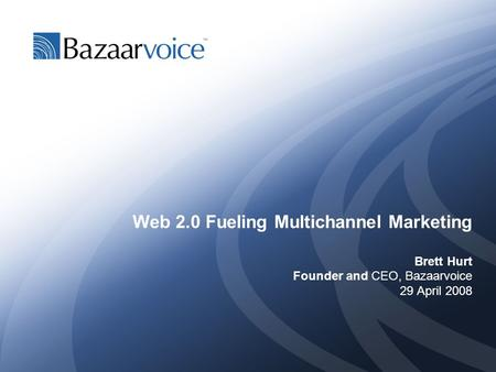 Web 2.0 Fueling Multichannel Marketing Brett Hurt Founder and CEO, Bazaarvoice 29 April 2008.
