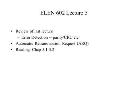 ELEN 602 Lecture 5 Review of last lecture –Error Detection -- parity/CRC etc. Automatic Retransmission Request (ARQ) Reading: Chap 5.1-5.2.